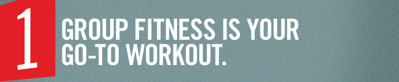 Group fitness is your go-to workout.
