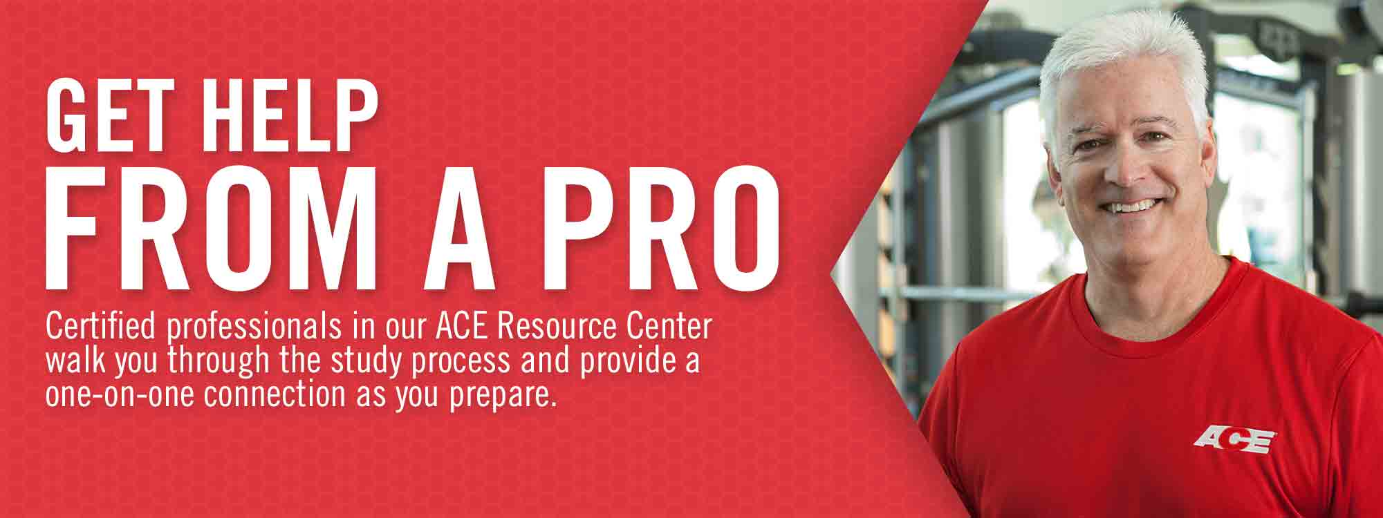Get Help From a Pro. Certified professional in our ACE Resource Center walk you through the study process and provide a one-on-one connection as you prepare.
