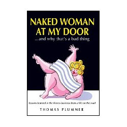 Naked Woman at My Door…and Why That's a Bad Thing: Lessons Learned in the Fitness Business From a Life on the Road